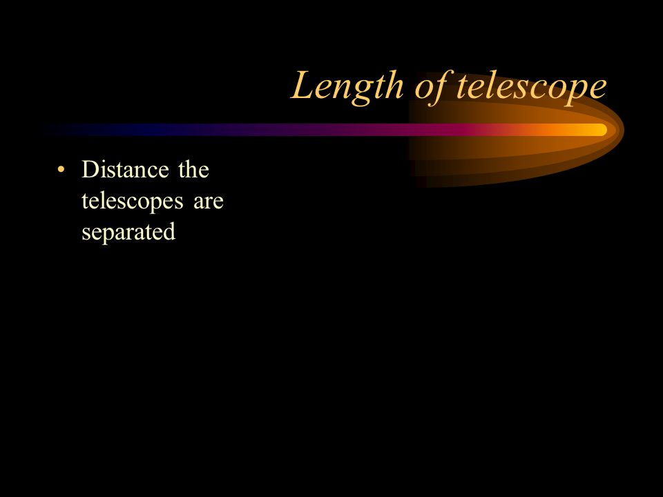 Length of telescope Distance the telescopes are separated