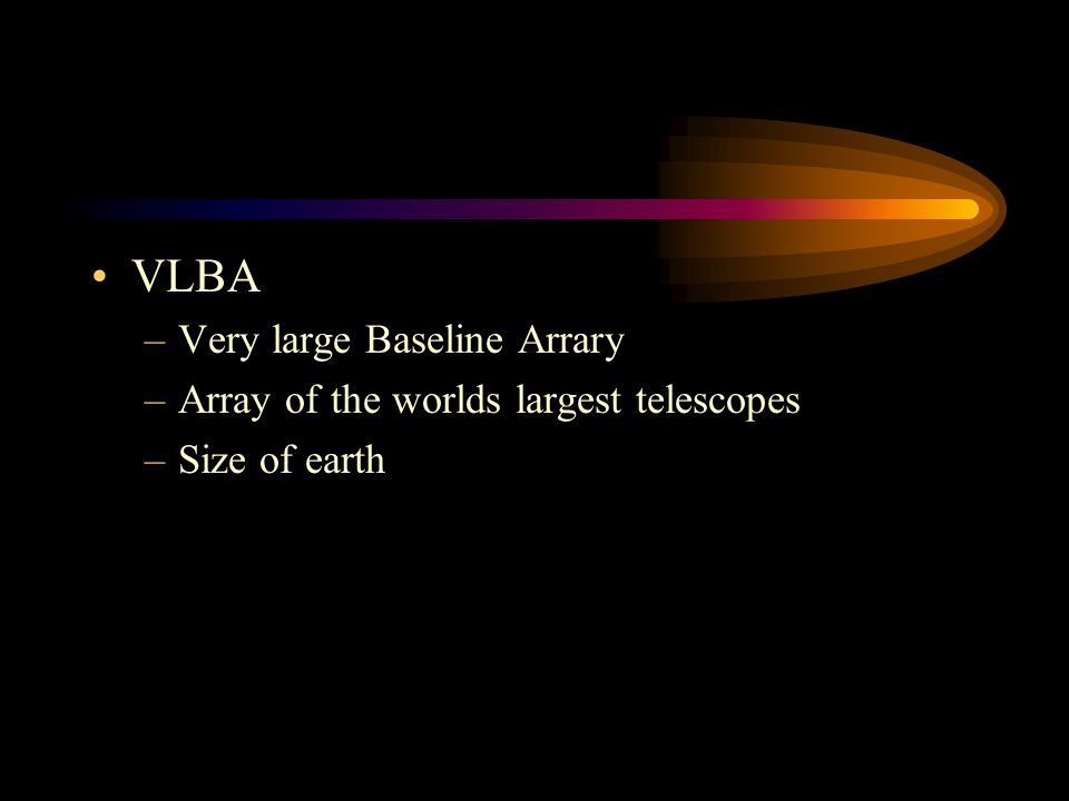 VLBA –Very large Baseline Arrary –Array of the worlds largest telescopes –Size of earth