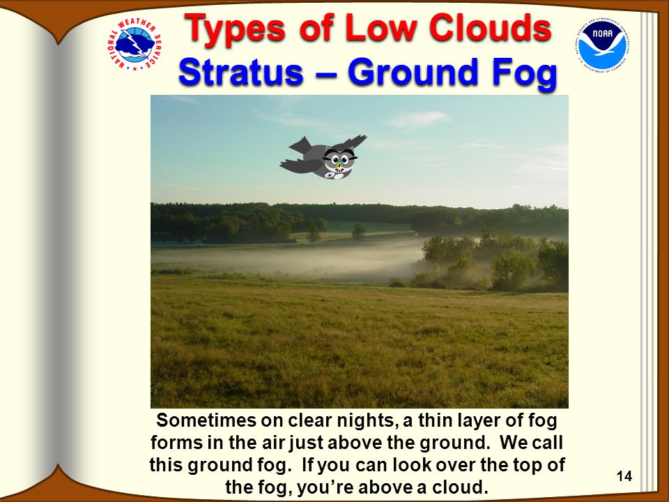 Types of Low Clouds Stratus – Ground Fog Types of Low Clouds Stratus – Ground Fog Sometimes on clear nights, a thin layer of fog forms in the air just