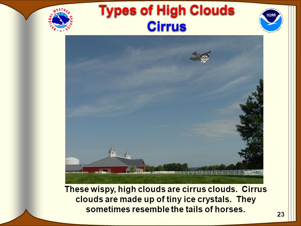 Types of High Clouds Cirrus Types of High Clouds Cirrus 23 These wispy, high clouds are cirrus clouds. Cirrus clouds are made up of tiny ice crystals.