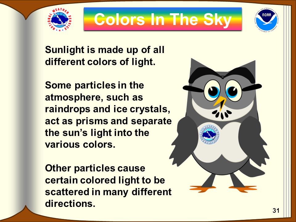 Sunlight is made up of all different colors of light. Some particles in the atmosphere, such as raindrops and ice crystals, act as prisms and separate