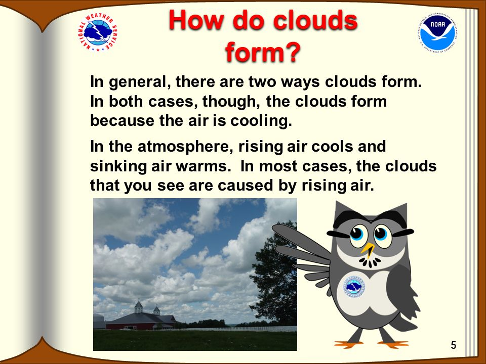 How do clouds form? In general, there are two ways clouds form. In both cases, though, the clouds form because the air is cooling. In the atmosphere,
