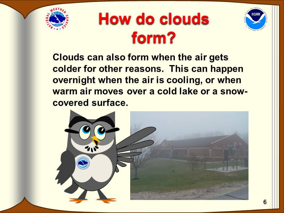 How do clouds form? Clouds can also form when the air gets colder for other reasons. This can happen overnight when the air is cooling, or when warm a