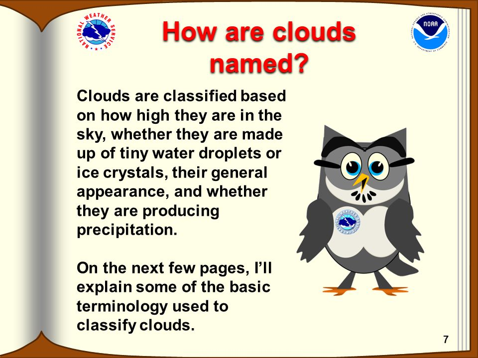 How are clouds named? Clouds are classified based on how high they are in the sky, whether they are made up of tiny water droplets or ice crystals, th