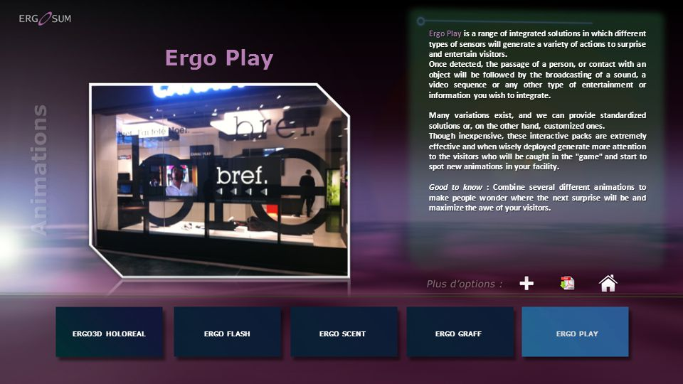 Ergo Play ERGO3D HOLOREALERGO FLASH Ergo Play is a range of integrated solutions in which different types of sensors will generate a variety of actions to surprise and entertain visitors.