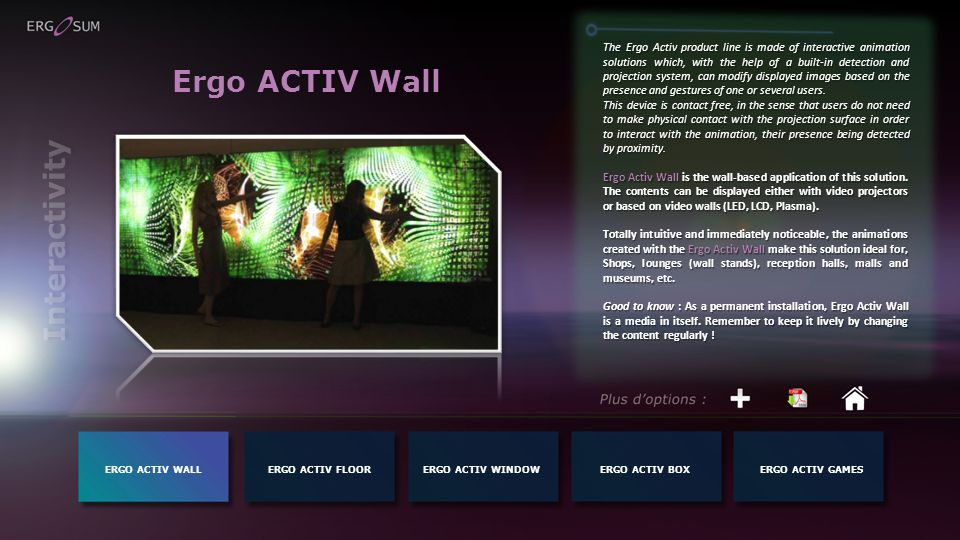 Ergo ACTIV Wall The Ergo Activ product line is made of interactive animation solutions which, with the help of a built-in detection and projection system, can modify displayed images based on the presence and gestures of one or several users.
