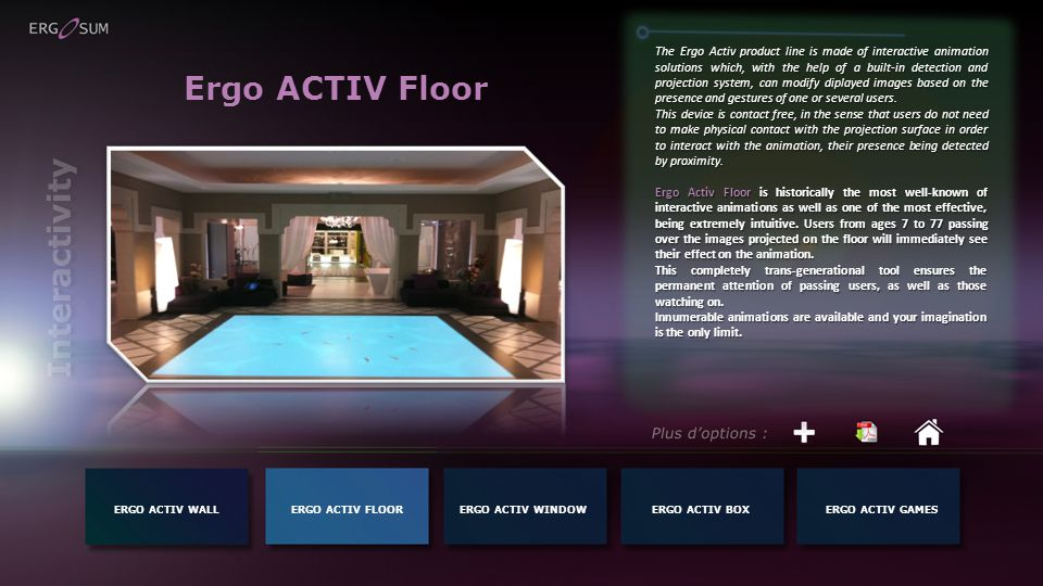 Ergo ACTIV Floor The Ergo Activ product line is made of interactive animation solutions which, with the help of a built-in detection and projection system, can modify diplayed images based on the presence and gestures of one or several users.