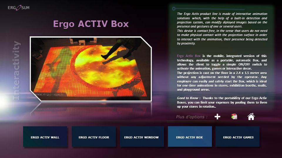 Ergo ACTIV Box The Ergo Activ product line is made of interactive animation solutions which, with the help of a built-in detection and projection system, can modify diplayed images based on the presence and gestures of one or several users.