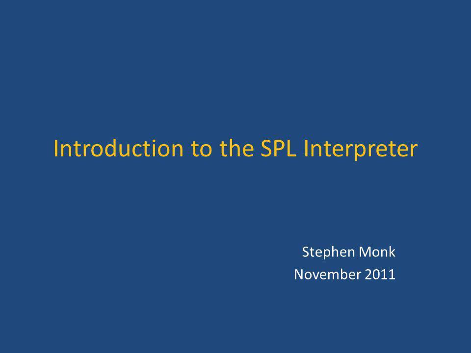 Introduction to the SPL Interpreter Stephen Monk November 2011