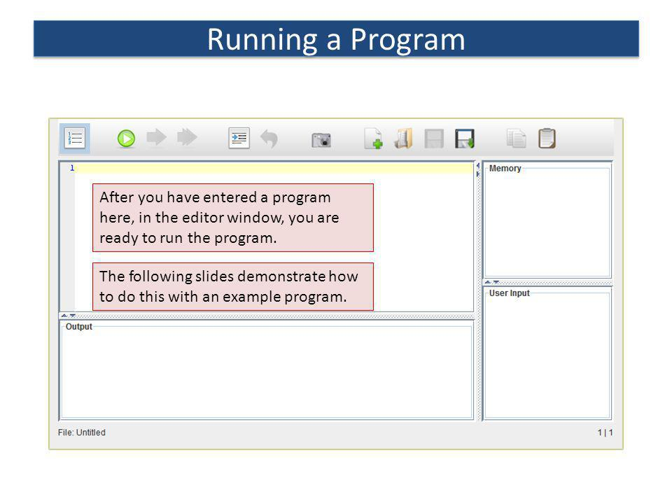 After you have entered a program here, in the editor window, you are ready to run the program. The following slides demonstrate how to do this with an
