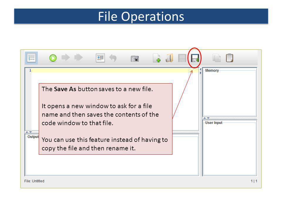 File Operations The Save As button saves to a new file. It opens a new window to ask for a file name and then saves the contents of the code window to