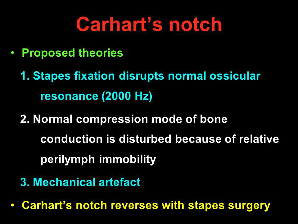 Carharts notch Proposed theories 1. Stapes fixation disrupts normal ossicular resonance (2000 Hz) 2. Normal compression mode of bone conduction is dis