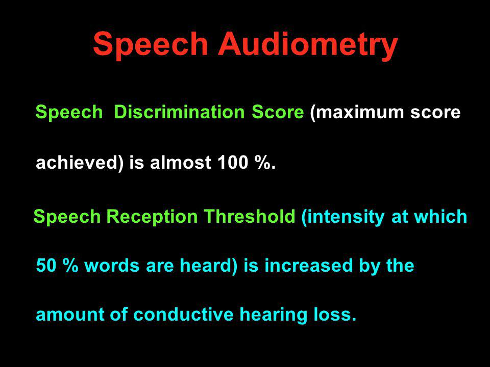 Speech Audiometry Speech Discrimination Score (maximum score achieved) is almost 100 %. Speech Reception Threshold (intensity at which 50 % words are