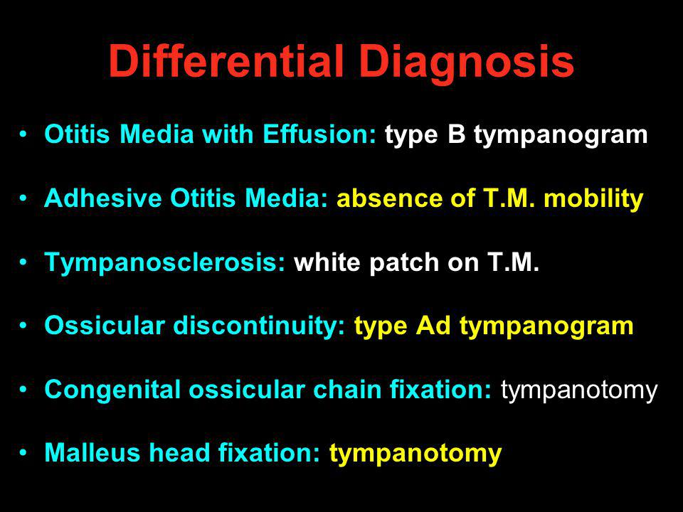 Differential Diagnosis Otitis Media with Effusion: type B tympanogram Adhesive Otitis Media: absence of T.M. mobility Tympanosclerosis: white patch on
