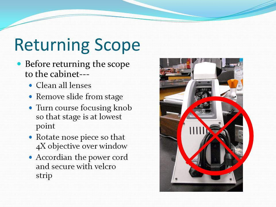 Returning Scope Before returning the scope to the cabinet--- Clean all lenses Remove slide from stage Turn course focusing knob so that stage is at lo