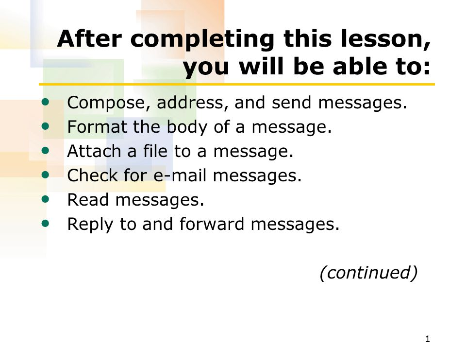 1 After completing this lesson, you will be able to: Compose, address, and send messages.