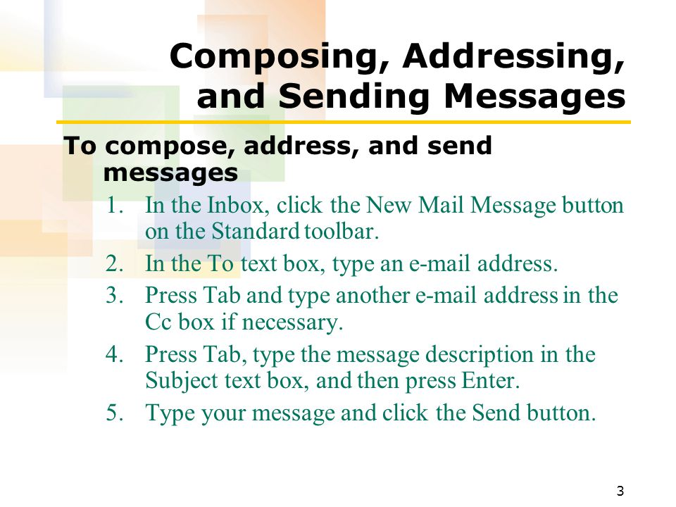 3 Composing, Addressing, and Sending Messages To compose, address, and send messages 1.In the Inbox, click the New Mail Message button on the Standard toolbar.