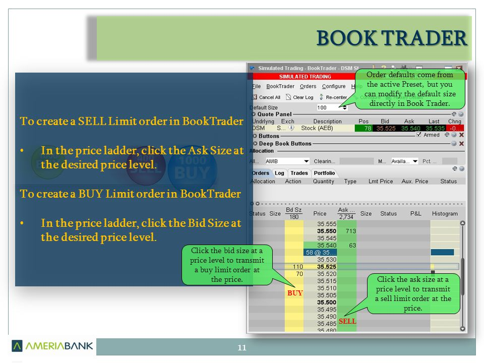 BOOK TRADER 11 To create a SELL Limit order in BookTrader In the price ladder, click the Ask Size at the desired price level.