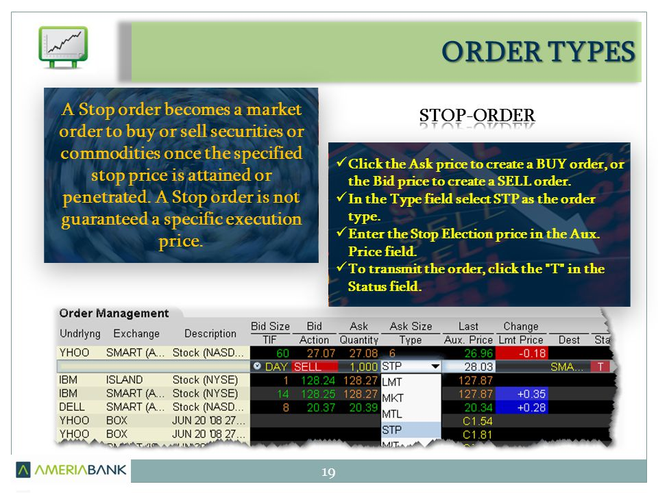 ORDER TYPES 19 A Stop order becomes a market order to buy or sell securities or commodities once the specified stop price is attained or penetrated. A