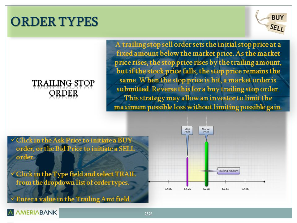 ORDER TYPES 22 A trailing stop sell order sets the initial stop price at a fixed amount below the market price.