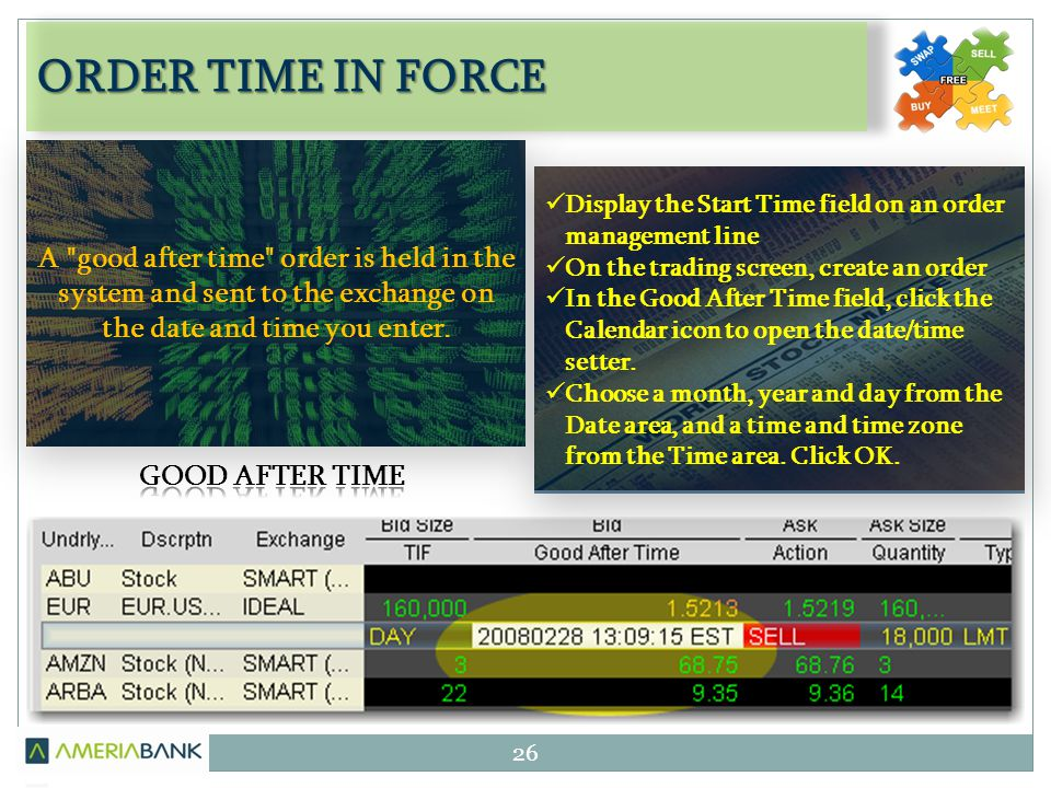 ORDER TIME IN FORCE 26 Display the Start Time field on an order management line On the trading screen, create an order In the Good After Time field, c