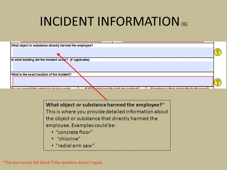 INCIDENT INFORMATION (6) *This box can be left blank if the question doesnt apply. What object or substance harmed the employee?* This is where you pr