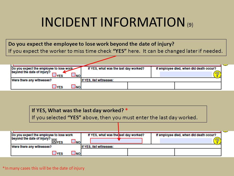 INCIDENT INFORMATION (9) *In many cases this will be the date of injury Do you expect the employee to lose work beyond the date of injury? If you expe