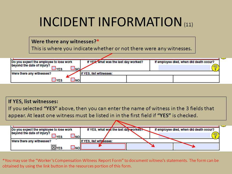 INCIDENT INFORMATION (11) Were there any witnesses?* This is where you indicate whether or not there were any witnesses. *You may use the Workers Comp