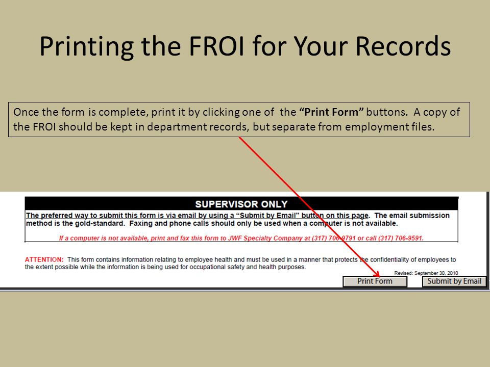 Printing the FROI for Your Records Once the form is complete, print it by clicking one of the Print Form buttons. A copy of the FROI should be kept in