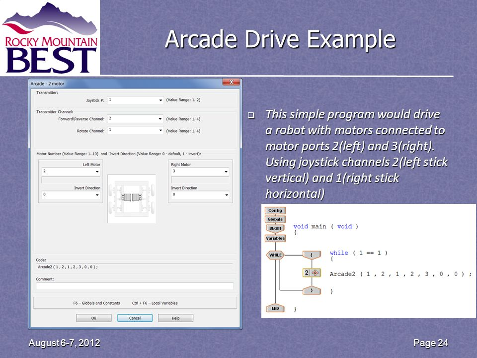 Arcade Drive Example This simple program would drive a robot with motors connected to motor ports 2(left) and 3(right). Using joystick channels 2(left