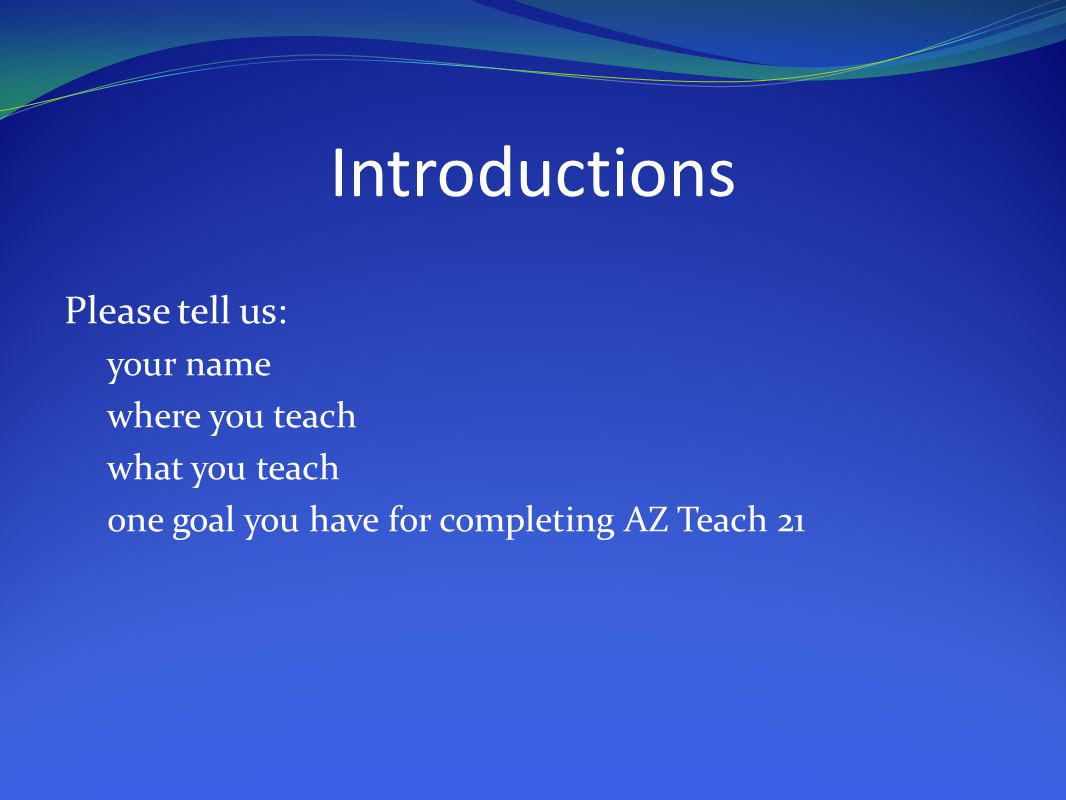 Introductions Please tell us: your name where you teach what you teach one goal you have for completing AZ Teach 21