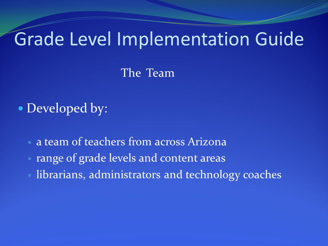 Grade Level Implementation Guide The Team Developed by: a team of teachers from across Arizona range of grade levels and content areas librarians, adm