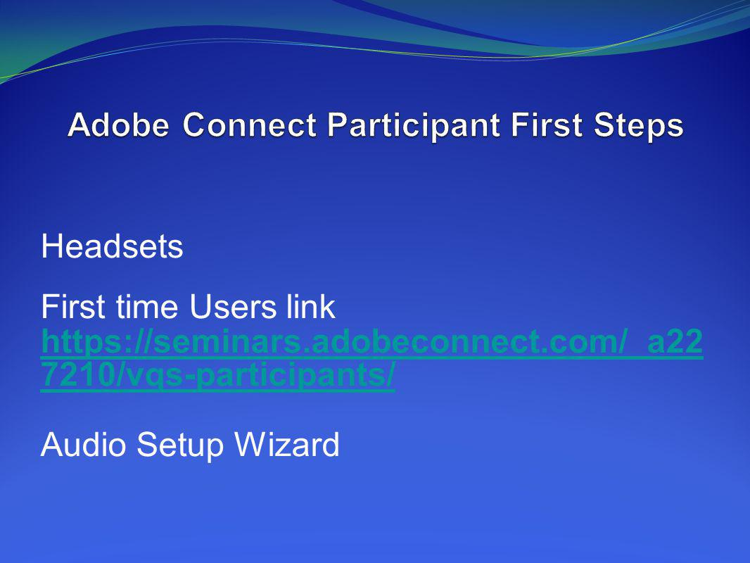 Headsets First time Users link https://seminars.adobeconnect.com/_a22 7210/vqs-participants/ Audio Setup Wizard