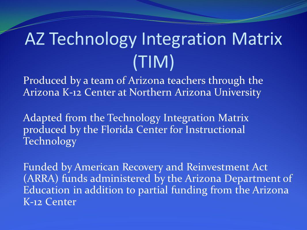 AZ Technology Integration Matrix (TIM) Produced by a team of Arizona teachers through the Arizona K-12 Center at Northern Arizona University Adapted f