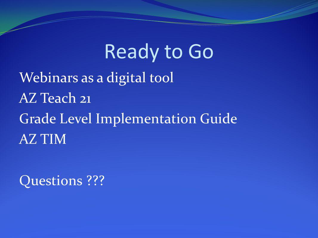 Ready to Go Webinars as a digital tool AZ Teach 21 Grade Level Implementation Guide AZ TIM Questions ???