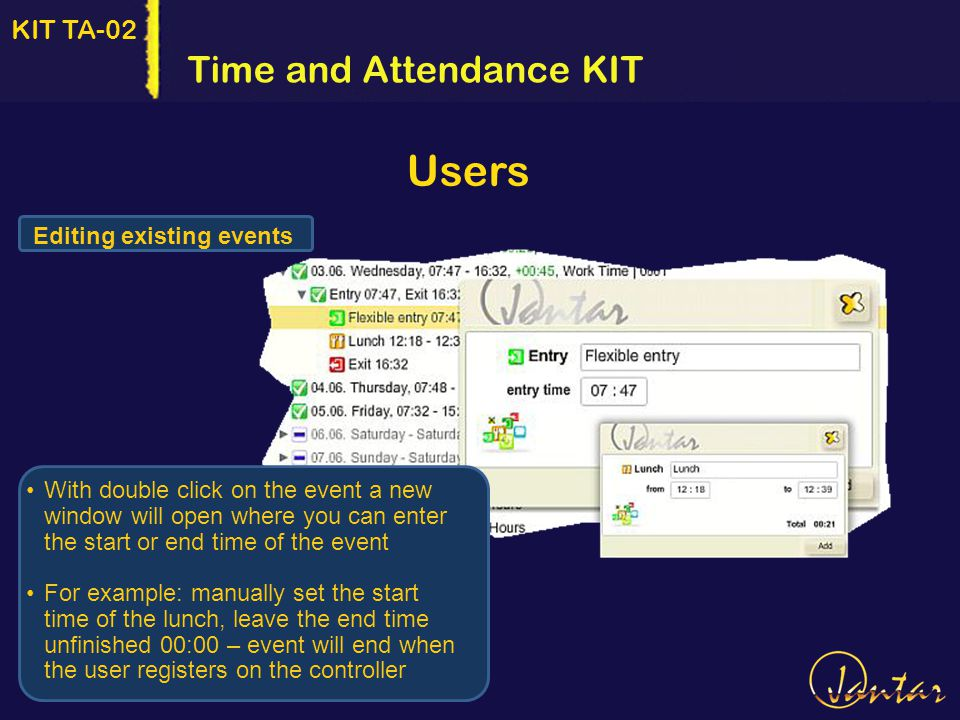 KIT TA-02 Editing existing events Time and Attendance KIT Users With double click on the event a new window will open where you can enter the start or end time of the event For example: manually set the start time of the lunch, leave the end time unfinished 00:00 – event will end when the user registers on the controller