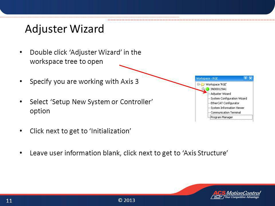© 2013 Adjuster Wizard Double click Adjuster Wizard in the workspace tree to open Specify you are working with Axis 3 Select Setup New System or Contr