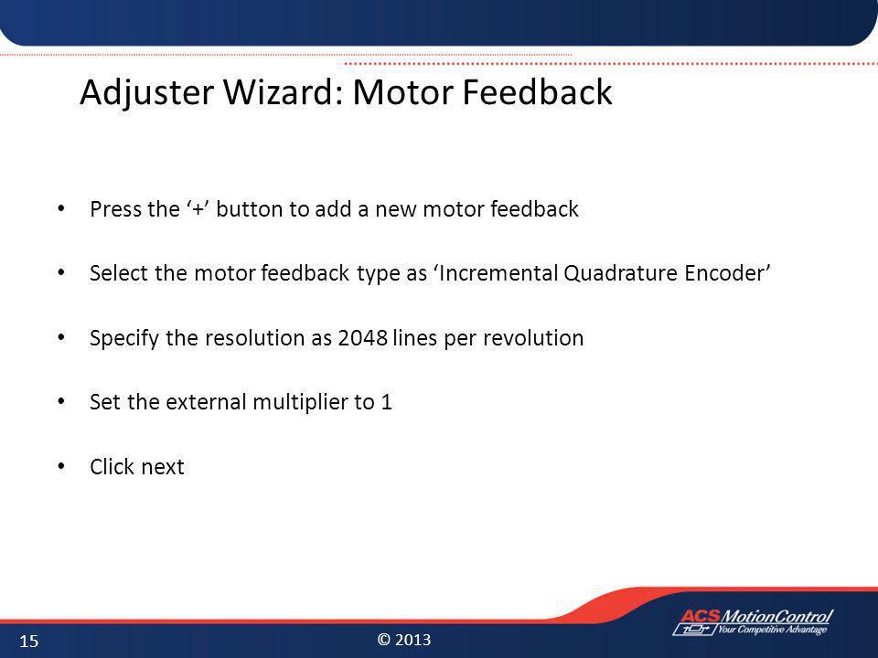 © 2013 Adjuster Wizard: Motor Feedback Press the + button to add a new motor feedback Select the motor feedback type as Incremental Quadrature Encoder