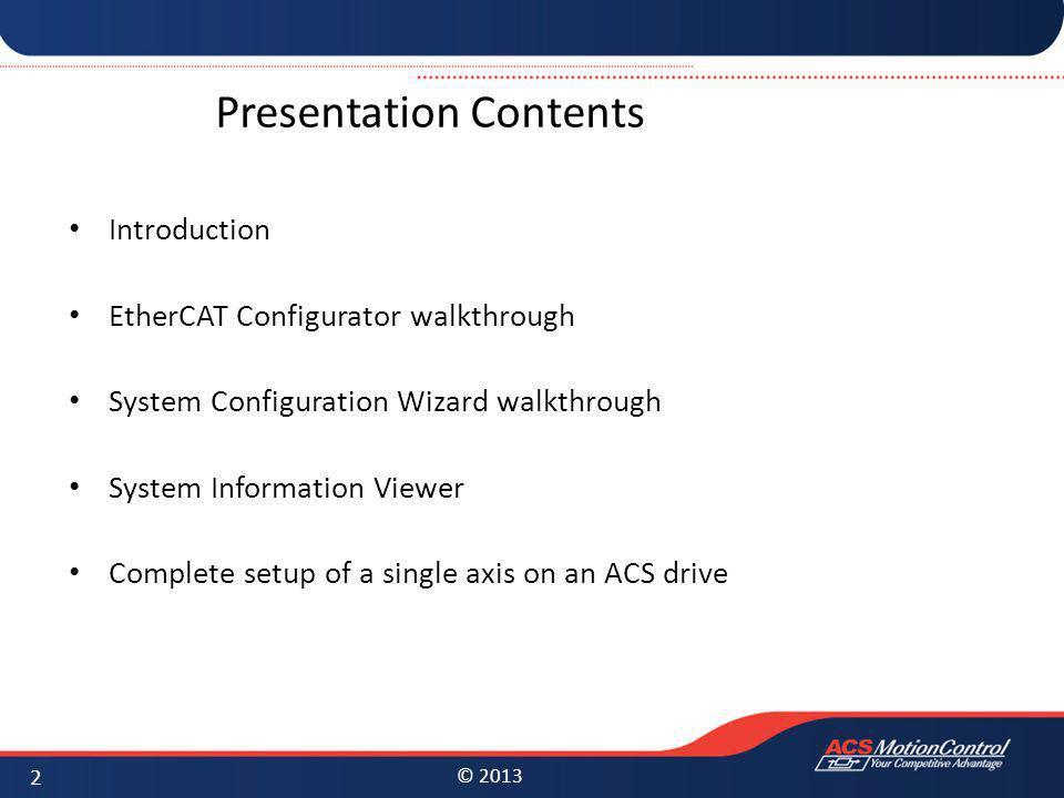 © 2013 Presentation Contents Introduction EtherCAT Configurator walkthrough System Configuration Wizard walkthrough System Information Viewer Complete