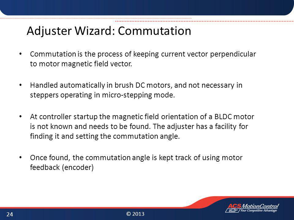 © 2013 Adjuster Wizard: Commutation Commutation is the process of keeping current vector perpendicular to motor magnetic field vector. Handled automat