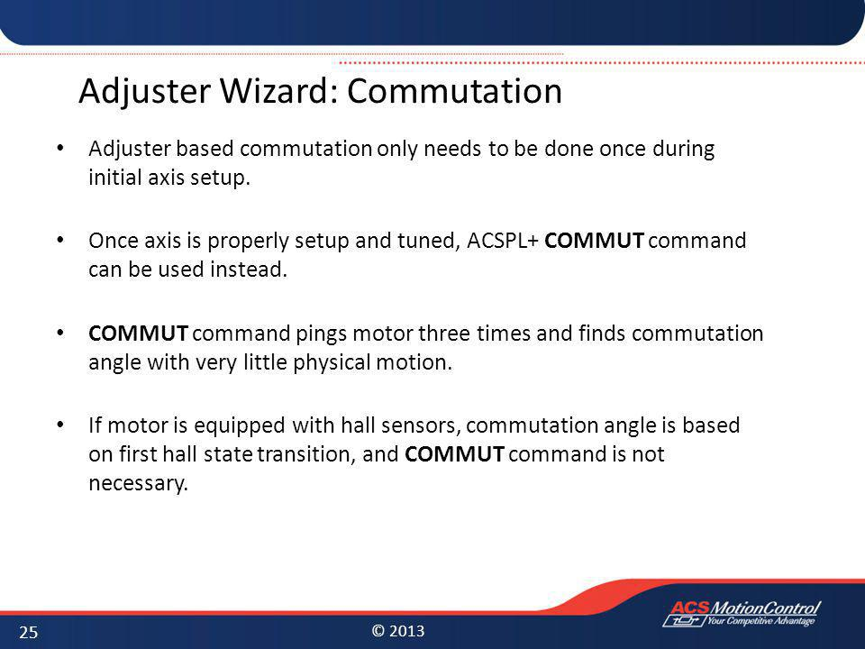© 2013 Adjuster Wizard: Commutation Adjuster based commutation only needs to be done once during initial axis setup. Once axis is properly setup and t