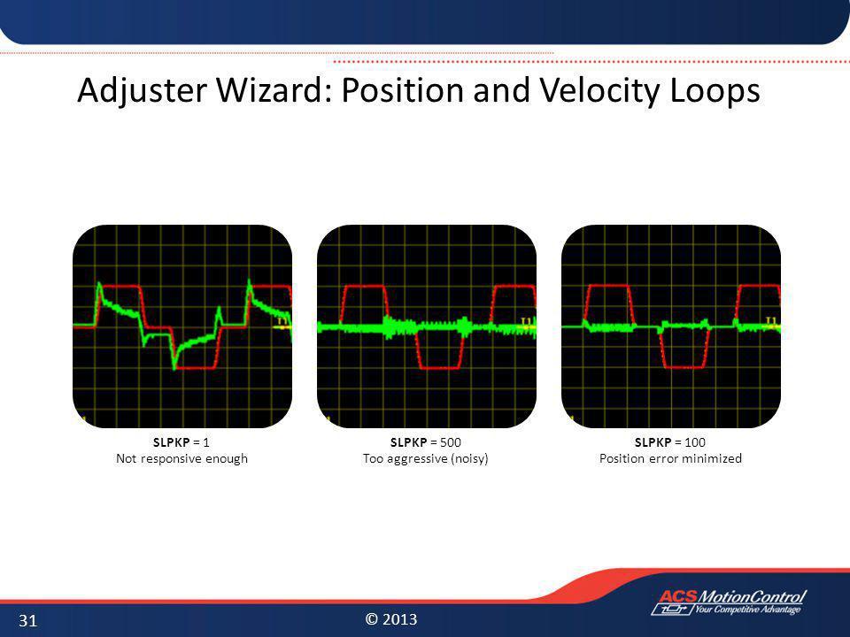© 2013 SLPKP = 1 Not responsive enough SLPKP = 500 Too aggressive (noisy) SLPKP = 100 Position error minimized Adjuster Wizard: Position and Velocity