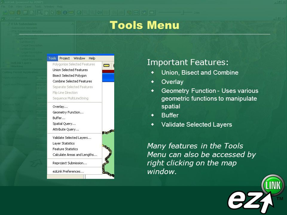 Tools Menu Important Features: Union, Bisect and Combine Overlay Geometry Function - Uses various geometric functions to manipulate spatial Buffer Validate Selected Layers Many features in the Tools Menu can also be accessed by right clicking on the map window.