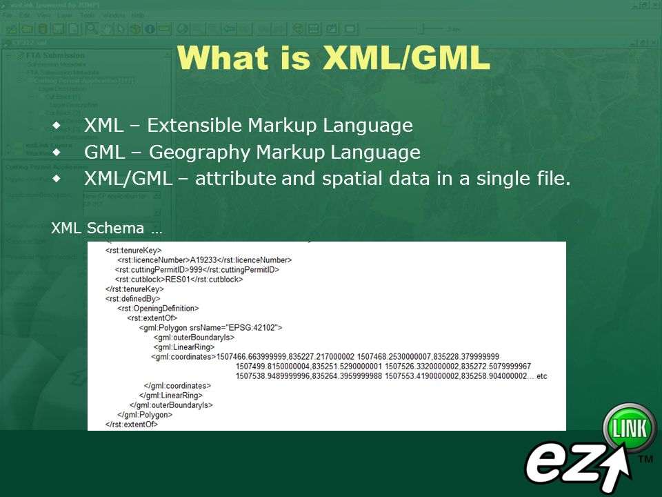 What is XML/GML XML – Extensible Markup Language GML – Geography Markup Language XML/GML – attribute and spatial data in a single file. XML Schema …