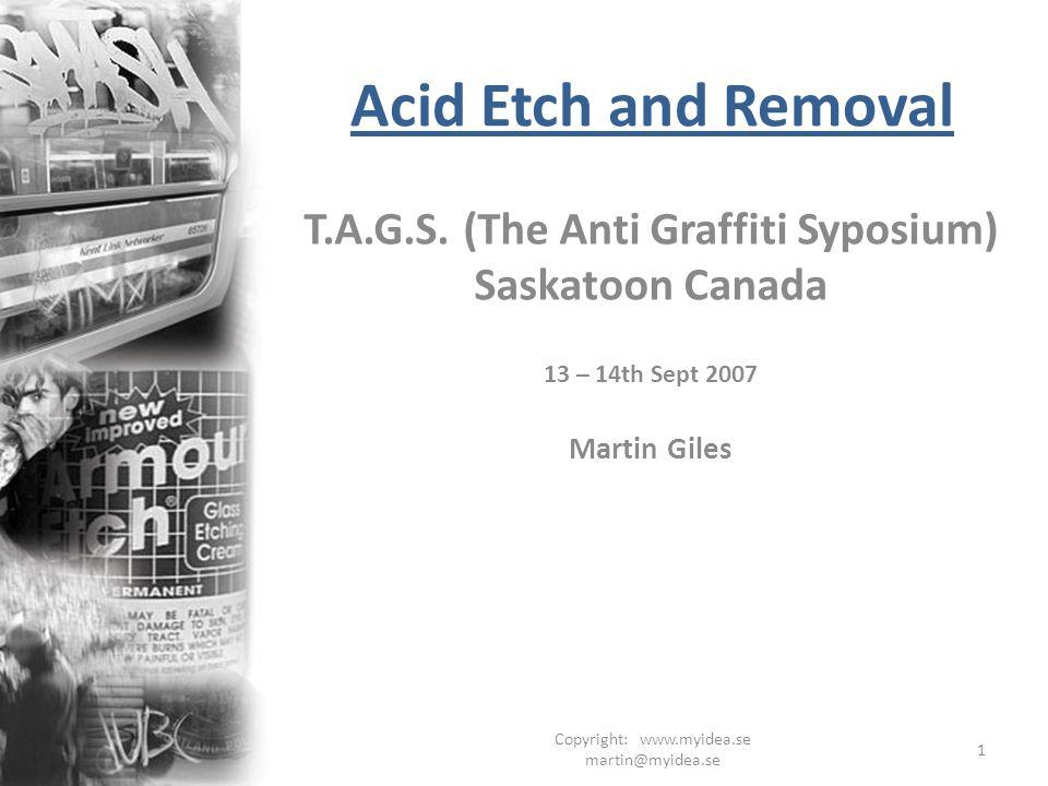 Copyright: www.myidea.se martin@myidea.se 1 Acid Etch and Removal T.A.G.S. (The Anti Graffiti Syposium) Saskatoon Canada 13 – 14th Sept 2007 Martin Gi