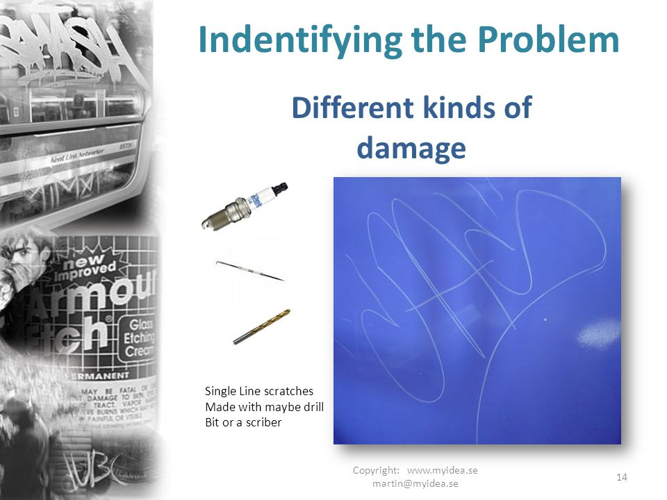 Copyright: www.myidea.se martin@myidea.se 14 Indentifying the Problem Different kinds of damage Single Line scratches Made with maybe drill Bit or a scriber