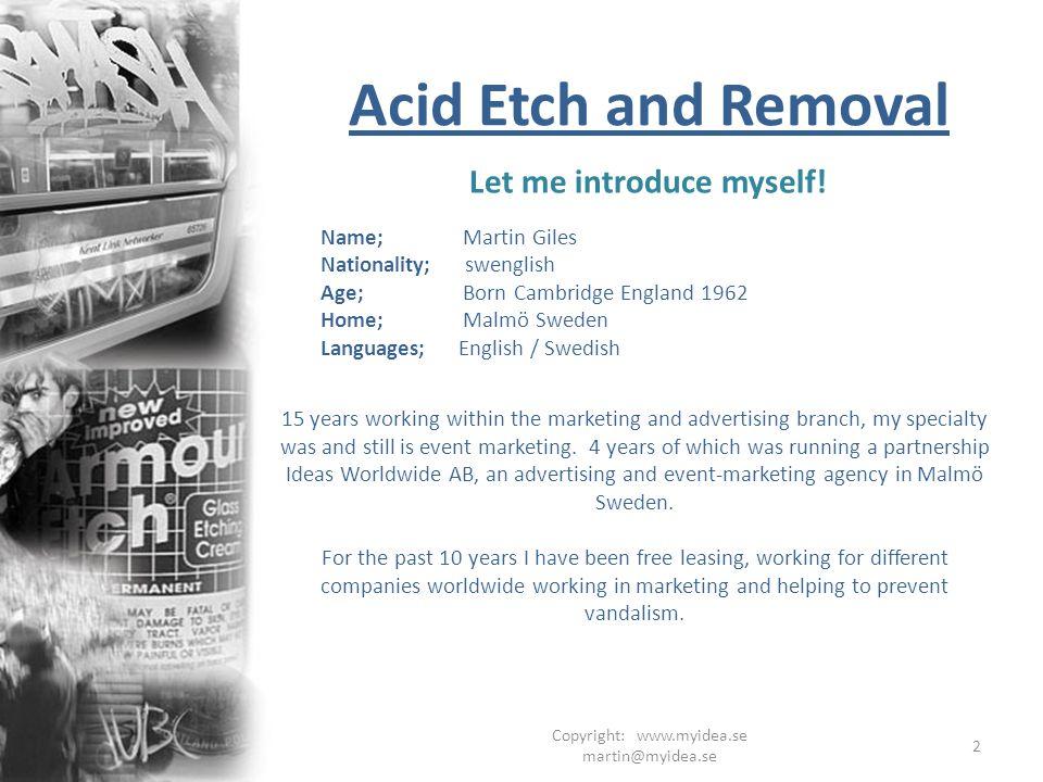 Copyright: www.myidea.se martin@myidea.se 2 Acid Etch and Removal Let me introduce myself! Name; Martin Giles Nationality; swenglish Age; Born Cambrid