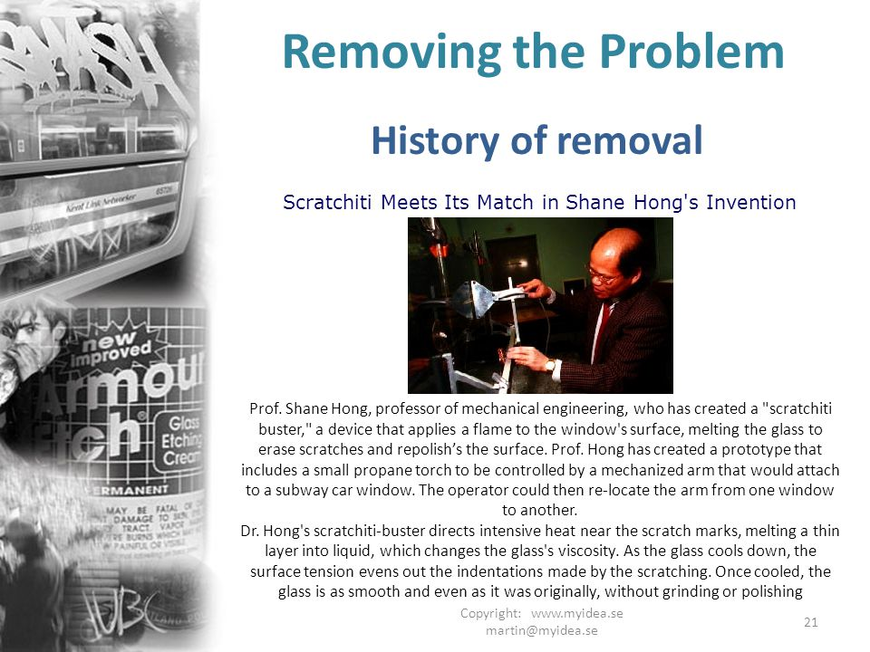 Copyright: www.myidea.se martin@myidea.se 21 Removing the Problem History of removal Scratchiti Meets Its Match in Shane Hong s Invention Prof.
