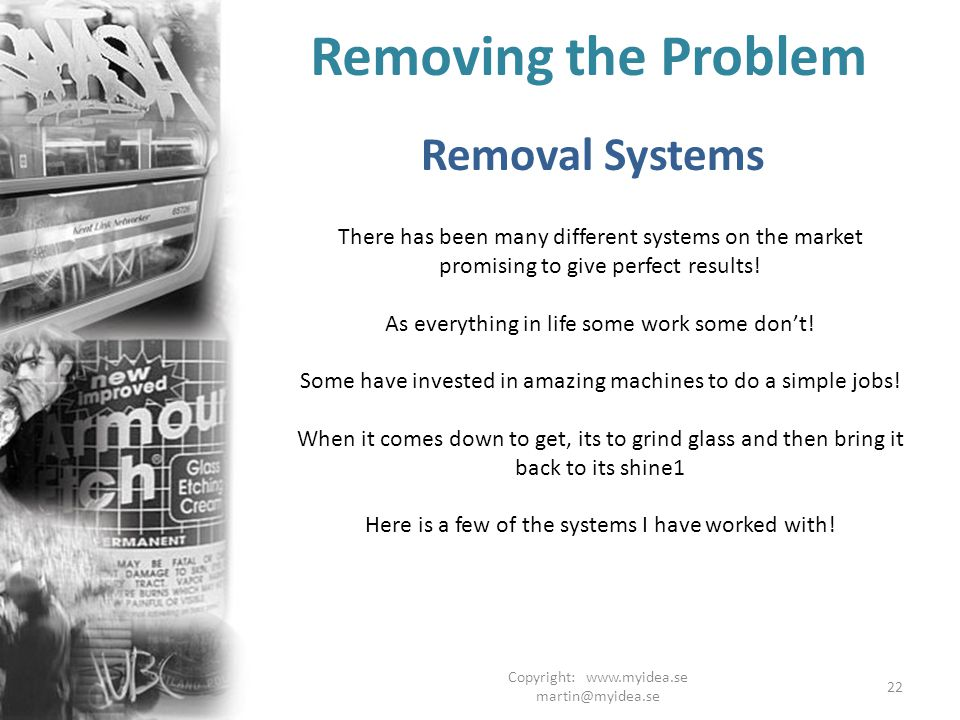 Copyright: www.myidea.se martin@myidea.se 22 Removing the Problem Removal Systems There has been many different systems on the market promising to give perfect results.