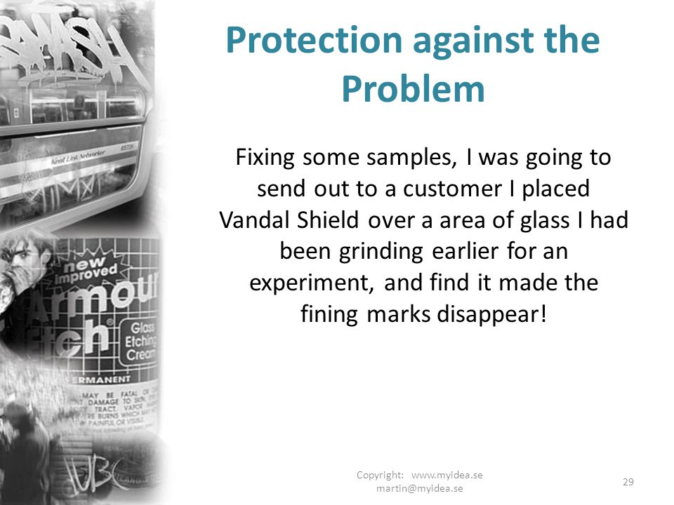 Copyright: www.myidea.se martin@myidea.se 29 Protection against the Problem Fixing some samples, I was going to send out to a customer I placed Vandal Shield over a area of glass I had been grinding earlier for an experiment, and find it made the fining marks disappear!